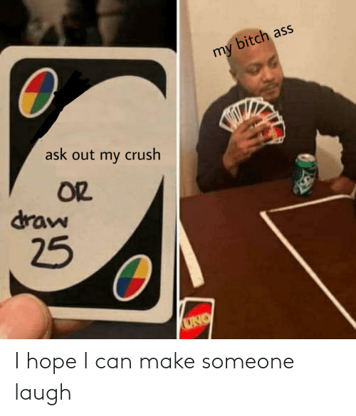 laugh: bitch ass  my  ask out my crush  OR  draw  25  UNO I hope I can make someone laugh