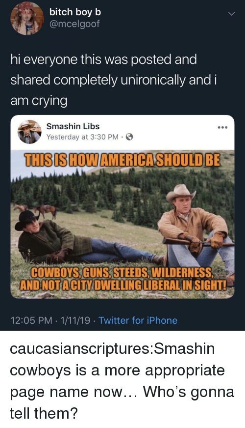 Bitch, Dallas Cowboys, and Crying: bitch boyb  @mcelgoof  hi everyone this was posted and  shared completely unironically and i  am crying  Smashin Libs  Yesterday at 3:30 PM-  THISISHOWAMERICASHOULD BE  COWBOYS,GUNS, STEEDS,WILDERNES  ANDNOTACİTY DWELLINGLİBERAL INSIGHT!  12:05 PM 1/11/19 Twitter for iPhone caucasianscriptures:Smashin cowboys is a more appropriate page name now…  Who's gonna tell them?