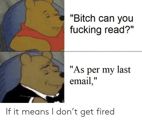 """Bitch, Fucking, and Email: """"Bitch can you  fucking read?""""  """"As per my last  email,"""" If it means I don't get fired"""