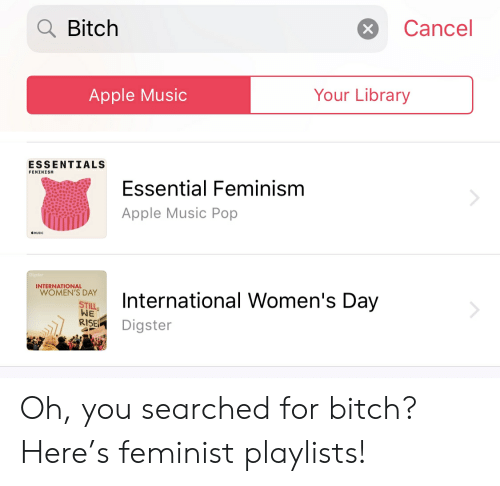 Apple, Bitch, and Feminism: Bitch  Cancel  X  Your Library  Apple Music  ESSENTIALS  FEMINISH  Essential Feminism  Apple Music Pop  MUSIC  INTERNATIONAL  WOMEN'S DAY  International Women's Day  STILL  WE  RISE  Digster Oh, you searched for bitch? Here's feminist playlists!