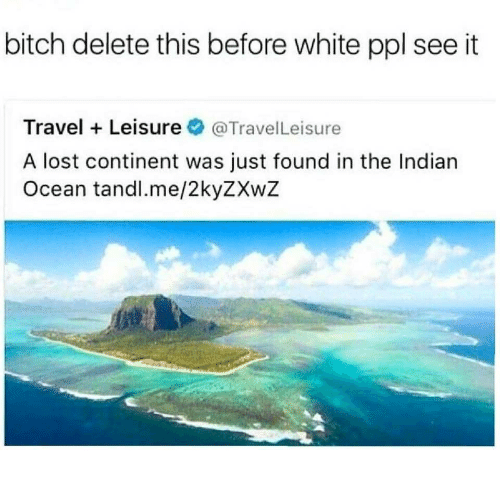 Bitch, Lost, and Ocean: bitch delete this before white ppl see it  Travel Leisure@TravelLeisure  A lost continent was just found in the Indian  Ocean tandl.me/2kyZXwZ