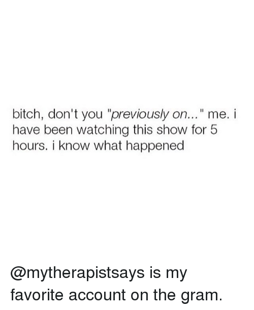 "Hourse: bitch, don't you ""previously on...""me. i  have been watching this show for 5  hours. i know what happened @mytherapistsays is my favorite account on the gram."
