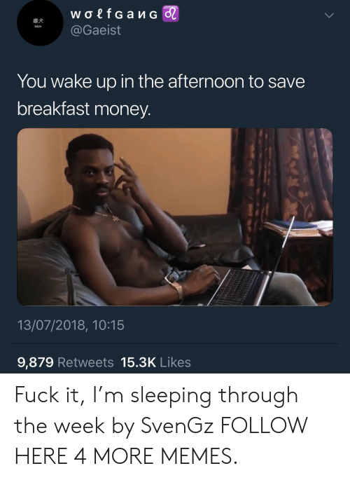 Bitch, Dank, and Memes: bitch  @Gaeist  You wake up in the afternoon to save  breakfast money  13/07/2018, 10:15  9,879 Retweets 15.3K Likes Fuck it, I'm sleeping through the week by SvenGz FOLLOW HERE 4 MORE MEMES.