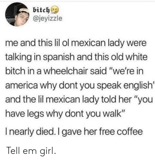 "America, Bitch, and Spanish: bitch  @jeyizzle  me and this lil ol mexican lady were  talking in spanish and this old white  bitch in a wheelchair said ""we're in  america why dont you speak english'  and the lil mexican lady told her ""you  have legs why dont you walk""  I nearly died. I gave her free coffee Tell em girl."