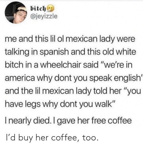 """America, Bitch, and Spanish: bitch  @jeyizzle  me and this lil ol mexican lady were  talking in spanish and this old white  bitch in a wheelchair said """"we're in  america why dont you speak english  and the lil mexican lady told her """"you  have legs why dont you walk""""  Inearly died. I gave her free coffee I'd buy her coffee, too."""