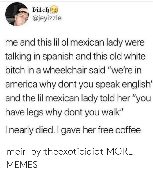 "America, Bitch, and Dank: bitch^s  @jeyizzle  me and this lil ol mexican lady were  talking in spanish and this old white  bitch in a wheelchair said ""we're in  america why dont you speak english'  and the lil mexican lady told her ""you  have legs why dont you walk""  I nearly died. I gave her free coffee meirl by theexoticidiot MORE MEMES"