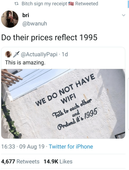 Bitch, Iphone, and Twitter: Bitch sign my receipt  Retweeted  bri  @bwanuh  Do their prices reflect 1995  @ActuallyPapi 1d  This is amazing.  WE DO NOT HAVE  WIFI  Talk to each other  and  Pretend it's 1995  16:33 09 Aug 19 Twitter for iPhone  4,677 Retweets 14.9K Likes