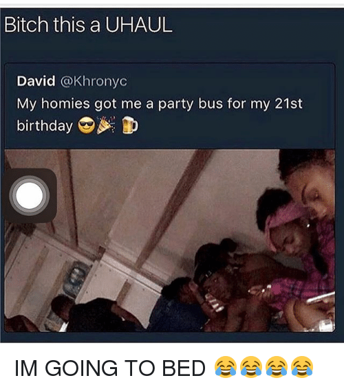 Birthday, Bitch, and Memes: Bitch  this a UHAUL  David @Khronyc  My homies got me a party bus for my 21st  birthday IM GOING TO BED 😂😂😂😂