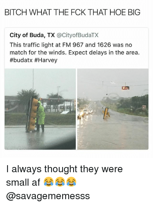 Af, Bitch, and Hoe: BITCH WHAT THE FCK THAT HOE BIG  City of Buda, TX @CityofBudaTX  This traffic light at FM 967 and 1626 was no  match for the winds. Expect delays in the area.  I always thought they were small af 😂😂😂 @savagememesss