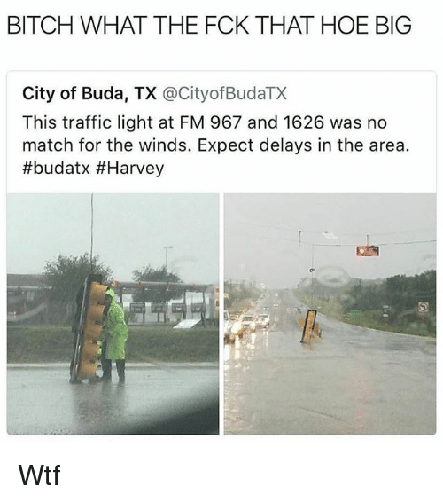 Bitch, Hoe, and Memes: BITCH WHAT THE FCK THAT HOE BIG  City of Buda, TX @CityofBudaTX  This traffic light at FM 967 and 1626 was no  match for the winds. Expect delays in the area.  Wtf
