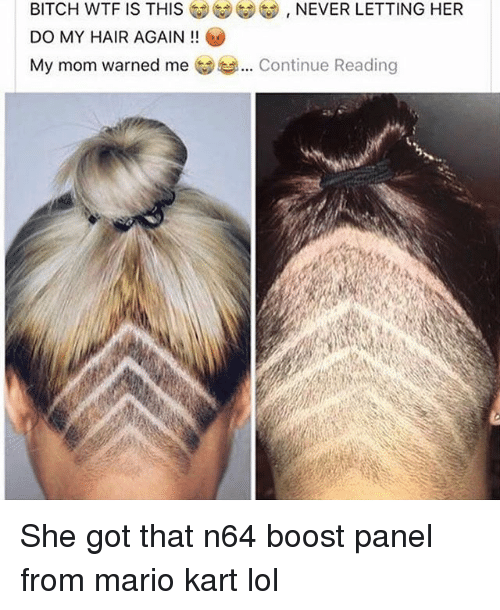 n64: BITCH WTF IS THIS  DO MY HAIR AGAIN!!  My mom warned me  NEVER LETTING HER  Continue Reading She got that n64 boost panel from mario kart lol