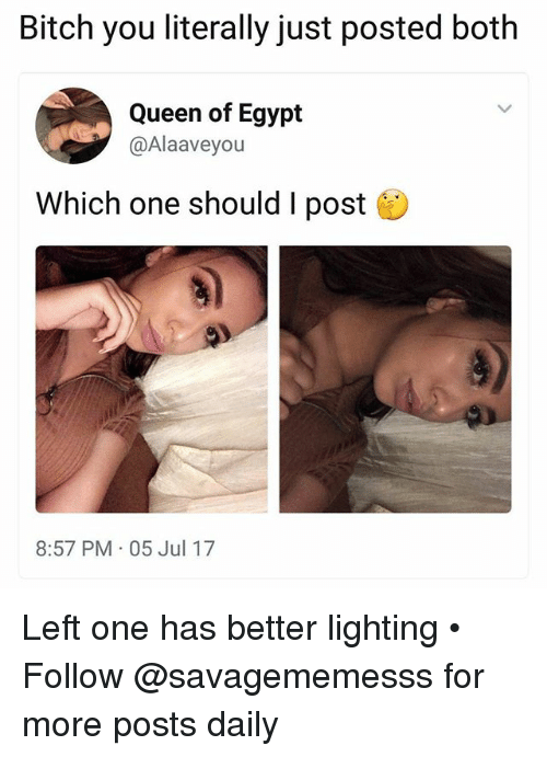 Bitch, Memes, and Queen: Bitch you literally just posted both  Queen of Egypt  @Alaaveyou  Which one should I post  8:57 PM 05 Jul 17 Left one has better lighting • ➫➫ Follow @savagememesss for more posts daily