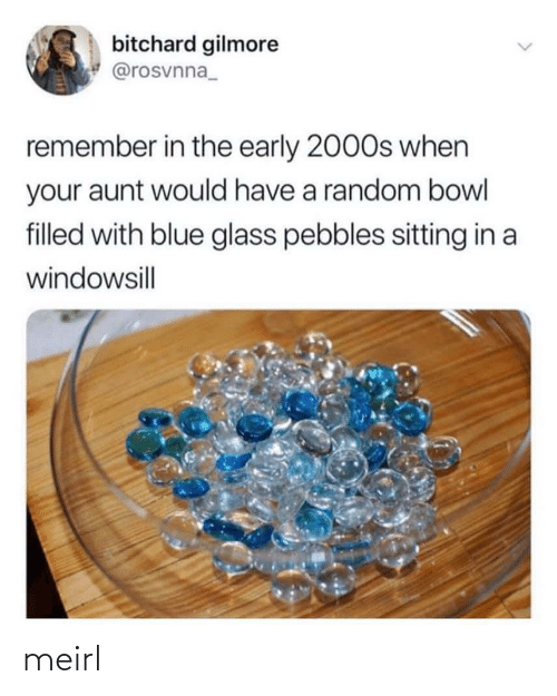 random: bitchard gilmore  @rosvnna_  remember in the early 2000s when  your aunt would have a random bowl  filled with blue glass pebbles sitting in a  windowsill  <> meirl