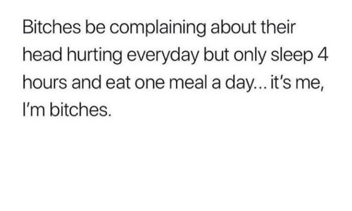 Head, Sleep, and One: Bitches be complaining about their  head hurting everyday but only sleep 4  hours and eat one meal a day... it's me,  I'm bitches.