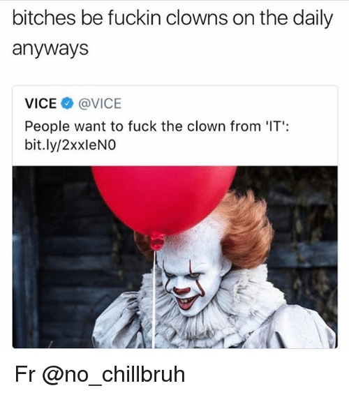 Funny, Clowns, and Fuck: bitches be fuckin clowns on the daily  anywaysS  VICE @VICE  People want to fuck the clown from 'IT':  bit.ly/2xxleNO Fr @no_chillbruh