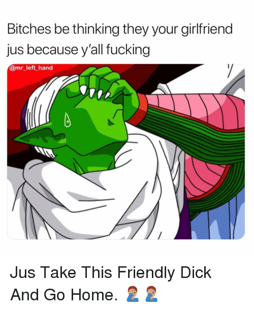 Fucking, Dick, and Home: Bitches be thinking they your girlfriend  Jus because yall fucking  @mr_left _hand Jus Take This Friendly Dick And Go Home. 🤦🏽♂️🤦🏽♂️