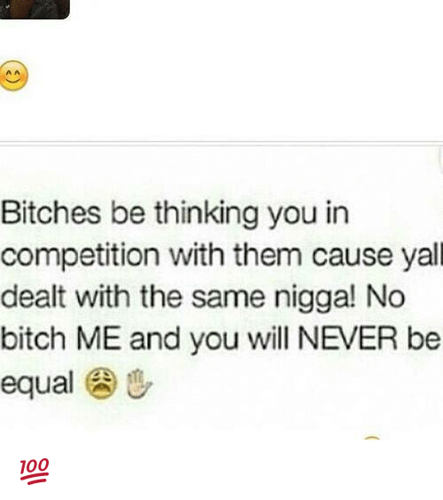 Equalism: Bitches be thinking you in  competition with them cause yall  dealt with the same nigga! No  bitch ME and you will NEVER be  equal u 💯