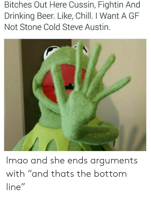 """cold-steve-austin: Bitches Out Here Cussin, Fightin And  Drinking Beer. Like, Chill. I Want A GF  Not Stone Cold Steve Austin. lmao and she ends arguments  with """"and thats the bottom line"""""""