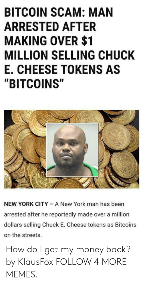 "York City: BITCOIN SCAM: MAN  ARRESTED AFTER  MAKING OVER $1  MILLION SELLING CHUCK  E. CHEESE TOKENS AS  ""BITCOINS""  NEW YORK CITY A New York man has been  arrested after he reportedly made over a million  dollars selling Chuck E. Cheese tokens as Bitcoins  on the streets. How do I get my money back? by KlausFox FOLLOW 4 MORE MEMES."