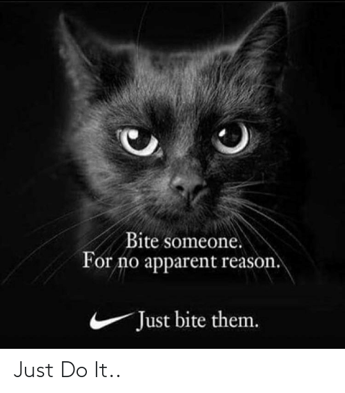 apparent: Bite someone.  For no apparent reason.  Just bite them. Just Do It..