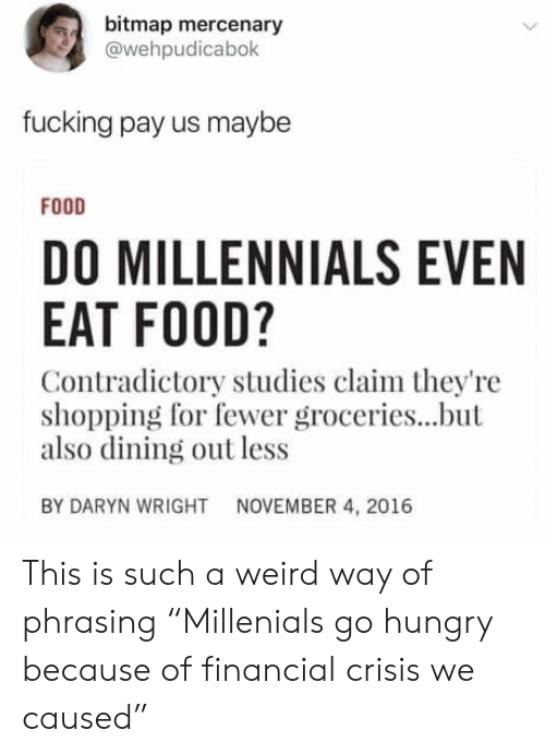 """Food, Fucking, and Hungry: bitmap mercenary  @wehpudicabok  fucking pay us maybe  FODD  DO MILLENNIALS EVEN  EAT FOOD?  Contradictory studies claim they're  shopping for fewer groceries...but  also dining out less  BY DARYN WRIGHT  NOVEMBER 4, 2016 This is such a weird way of phrasing """"Millenials go hungry because of financial crisis we caused"""""""