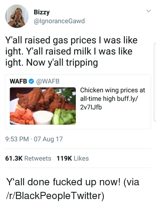 Blackpeopletwitter, Chicken, and Gas Prices: Bizzy  @lanoranceGawd  Y'all raised gas prices I was like  ight. Y'all raised milk I was like  ight. Now y'all tripping  WAFB @WAFB  Chicken wing prices at  all-time high buff.ly  2v71Jfb  9:53 PM 07 Aug 17  61.3K Retweets 119K Likes <p>Y'all done fucked up now! (via /r/BlackPeopleTwitter)</p>