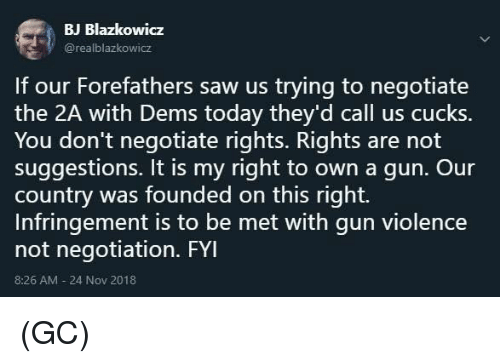 Memes, Saw, and Today: BJ Blazkowicz  @realblazkowicz  If our Forefathers saw us trying to negotiate  the 2A with Dems today they'd call us cucks.  You don't negotiate rights. Rights are not  suggestions. It is my right to own a qun. Our  country was founded on this right.  Infringement is to be met with gun violence  not negotiation. FYI  8:26 AM-24 Nov 2018 (GC)