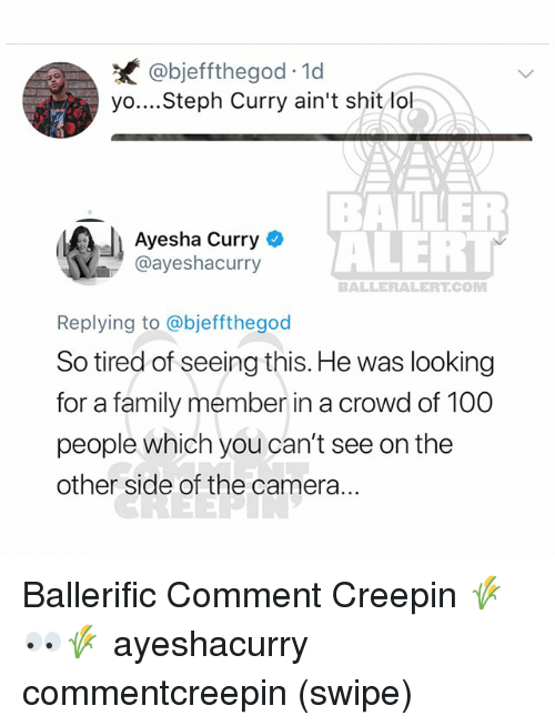 Anaconda, Ayesha Curry, and Family: @bjeffthegod 1d  yo....Steph Curry ain't shit lo  Ayesha Curry  @ayeshacurry  BALE  ALERT  BALLERALERT.COM  Replying to @bjeffthegod  So tired of seeing this. He was looking  for a family member in a crowd of 100  people which you can't see on the  other side of the camera... Ballerific Comment Creepin 🌾👀🌾 ayeshacurry commentcreepin (swipe)