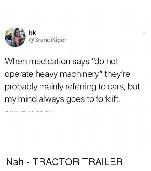 "Cars, Girl Memes, and Mind: bk  @BrandiKiger  When medication says ""do not  operate heavy machinery"" they're  probably mainly referring to cars, but  my mind always goes to forklift. Nah - TRACTOR TRAILER"