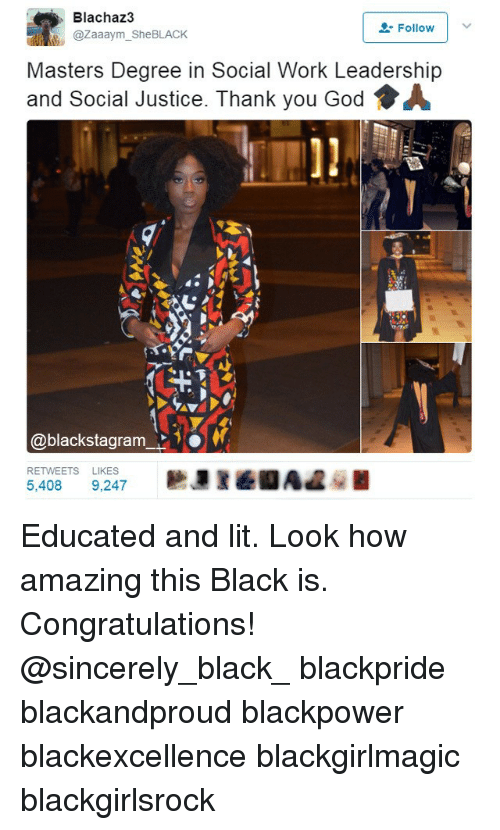 God, Lit, and Memes: Blachaz3  Follow  @zaaaym She BLACK  Masters Degree in Social Work Leadership  and Social Justice. Thank you God A  blackstagram  RETWEETS LIKES  5,408  9.247 Educated and lit. Look how amazing this Black is. Congratulations! @sincerely_black_ blackpride blackandproud blackpower blackexcellence blackgirlmagic blackgirlsrock