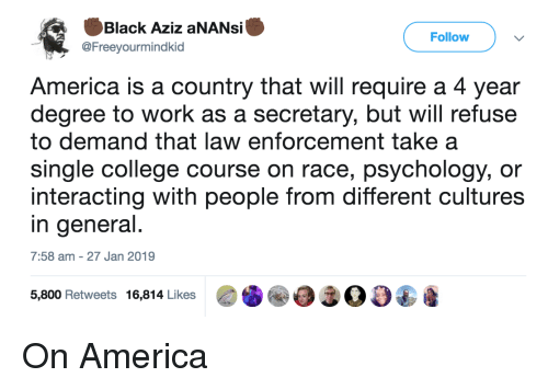Interacting: Black Aziz aNANsi  @Freeyourmindkid  Follow  America is a country that will require a 4 year  degree to work as a secretary, but will refuse  to demand that law enforcement take a  single college course on race, psychology, or  interacting with people from different cultures  in general  7:58 am -27 Jan 2019  5,800 Retweets 16,814 Likes00 On America