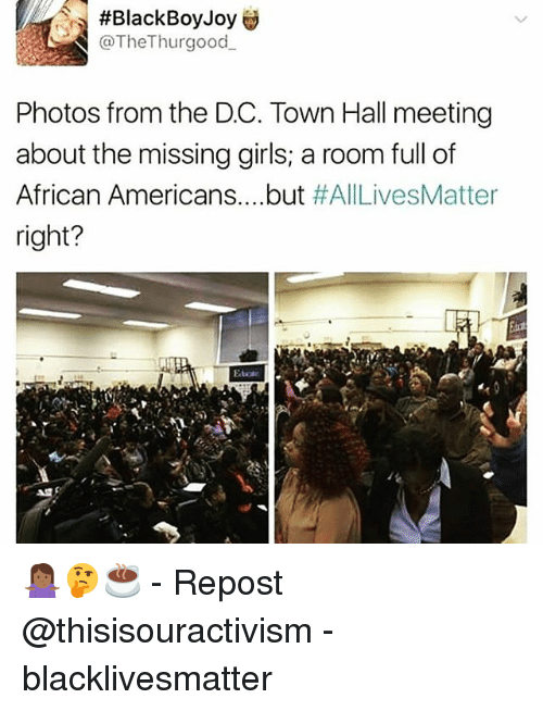 Memes, 🤖, and Joy:  #Black Boy Joy  @TheThur good  Photos from the DC. Town Hall meeting  about the missing girls; a room full of  African Americans but #AllLivesMatter  right? 🤷🏾🤔☕️ - Repost @thisisouractivism - blacklivesmatter