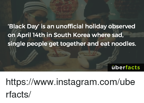 "Memes, 🤖, and Korea: ""Black Day"" is an unofficial holiday observed  on April 14th in South Korea where sad,  single people get together and eat noodles.  uber  facts https://www.instagram.com/uberfacts/"