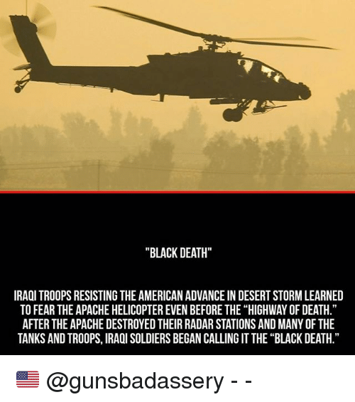 "Memes, Soldiers, and American: ""BLACK DEATH""  IRAQI TROOPS RESISTING THE AMERICAN ADVANCE IN DESERT STORMLEARNED  TO FEAR THE APACHE HELICOPTEREVEN BEFORE THE ""HIGHWAY OF DEATH.""  AFTER THE APACHE DESTROYED THEIR RADARSTATIONS AND MANYOF THE  TANKS AND TROOPS, IRAQI SOLDIERS BEGAN CALLING IT THE ""BLACK DEATH."" 🇺🇸 @gunsbadassery - -"