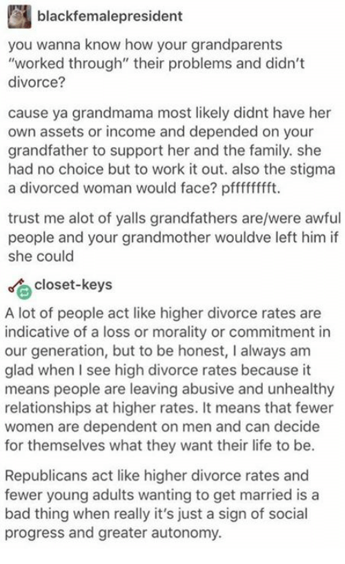 """Bad, Family, and Life: black femalepresident  you wanna know how your grandparents  """"worked through"""" their problems and didn't  divorce?  cause ya grandmama most likely didnt have her  own assets or income and depended on your  grandfather to support her and the family. she  had no choice but to work it out. also the stigma  a divorced woman would face? pfffffffft.  trust me alot of yalls grandfathers are/were awful  people and your grandmother wouldve left him if  she could  Closet-keys  A lot of people act like higher divorce rates are  indicative of a loss or morality or commitment in  our generation, but to be honest, I always am  glad when I see high divorce rates because it  means people are leaving abusive and unhealthy  relationships at higher rates. It means that fewer  women are dependent on men and can decide  for themselves what they want their life to be.  Republicans act like higher divorce rates and  fewer young adults wanting to get married is a  bad thing when really it's just a sign of social  progress and greater autonomy."""