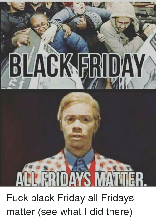 Black Friday, Memes, and 🤖: BLACK FRIDAY  FRIDAYS M Fuck black Friday all Fridays matter (see what I did there)