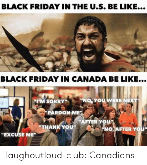 "Friday: BLACK FRIDAY IN THE U.S. BE LIKE...  BLACK FRIDAY IN CANADA BE LIKE...  ""NO, YOU WERE NEXT  ""I'M SORRY""  PARDON ME"".  ""AFTER YOU""  ""THANK YOU""  ""NO, AFTER YOU  ""EXCUSE ME"" laughoutloud-club:  Canadians"