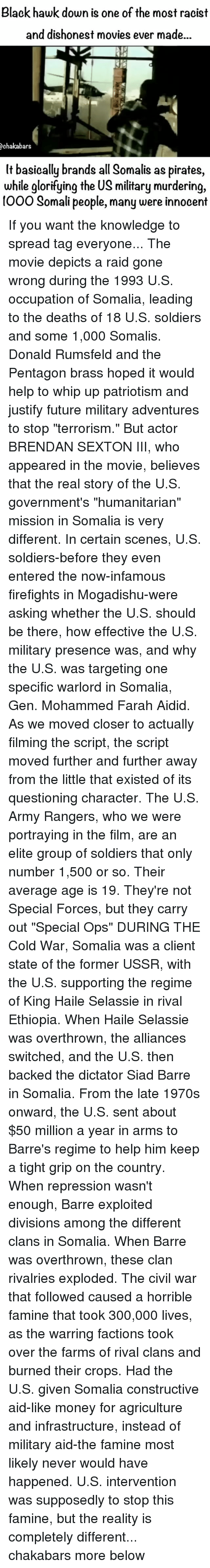 """Future, Memes, and Money: Black hawk down is one of the most racist  and dishonest movies ever made...  Ochakabars  lt basically brands all Somalis as pirates,  while glorifying the US military murdering,  Ooo Somali people, many were innocent If you want the knowledge to spread tag everyone... The movie depicts a raid gone wrong during the 1993 U.S. occupation of Somalia, leading to the deaths of 18 U.S. soldiers and some 1,000 Somalis. Donald Rumsfeld and the Pentagon brass hoped it would help to whip up patriotism and justify future military adventures to stop """"terrorism."""" But actor BRENDAN SEXTON III, who appeared in the movie, believes that the real story of the U.S. government's """"humanitarian"""" mission in Somalia is very different. In certain scenes, U.S. soldiers-before they even entered the now-infamous firefights in Mogadishu-were asking whether the U.S. should be there, how effective the U.S. military presence was, and why the U.S. was targeting one specific warlord in Somalia, Gen. Mohammed Farah Aidid. As we moved closer to actually filming the script, the script moved further and further away from the little that existed of its questioning character. The U.S. Army Rangers, who we were portraying in the film, are an elite group of soldiers that only number 1,500 or so. Their average age is 19. They're not Special Forces, but they carry out """"Special Ops"""" DURING THE Cold War, Somalia was a client state of the former USSR, with the U.S. supporting the regime of King Haile Selassie in rival Ethiopia. When Haile Selassie was overthrown, the alliances switched, and the U.S. then backed the dictator Siad Barre in Somalia. From the late 1970s onward, the U.S. sent about $50 million a year in arms to Barre's regime to help him keep a tight grip on the country. When repression wasn't enough, Barre exploited divisions among the different clans in Somalia. When Barre was overthrown, these clan rivalries exploded. The civil war that followed caused a horrible famine t"""