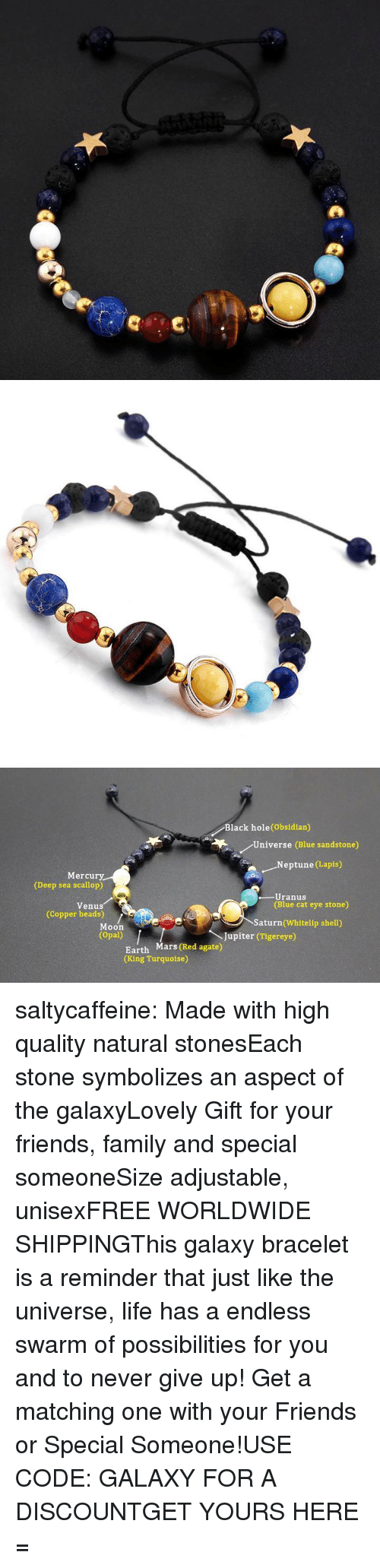 Family, Friends, and Life: Black hole(Obsidian)  Universe (Blue sandstone)  .Neptune (Lapis)  Mercury  (Deep sea scallop)  -Uranus  (Blue cat eye stone)  Venus  (Copper beads)  Saturn (Whitelip shell)  Moon  (Opal)  Jupiter (Tigereye)  Earth Mars (Red agate)  (King Turquoise) saltycaffeine:  Made with high quality natural stonesEach stone symbolizes an aspect of the galaxyLovely Gift for your friends, family and special someoneSize adjustable, unisexFREE WORLDWIDE SHIPPINGThis galaxy bracelet is a reminder that just like the universe, life has a endless swarm of possibilities for you and to never give up!Get a matching one with your Friends or Special Someone!USE CODE: GALAXY FOR A DISCOUNTGET YOURS HERE =