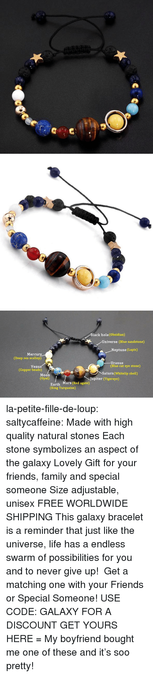 Family, Friends, and Life: Black hole(Obsidian)  Universe (Blue sandstone)  .Neptune (Lapis)  Mercury  (Deep sea scallop)  -Uranus  (Blue cat eye stone)  Venus  (Copper beads)  Saturn (Whitelip shell)  Moon  (Opal)  Jupiter (Tigereye)  Earth Mars (Red agate)  (King Turquoise) la-petite-fille-de-loup:  saltycaffeine: Made with high quality natural stones Each stone symbolizes an aspect of the galaxy Lovely Gift for your friends, family and special someone Size adjustable, unisex FREE WORLDWIDE SHIPPING This galaxy bracelet is a reminder that just like the universe, life has a endless swarm of possibilities for you and to never give up! Get a matching one with your Friends or Special Someone! USE CODE: GALAXY FOR A DISCOUNT GET YOURS HERE =  My boyfriend bought me one of these and it's soo pretty!