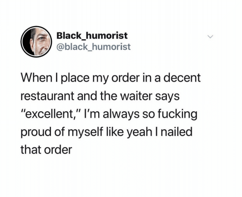 "Nailed: Black_humorist  @black_humorist  When I place my order in a decent  restaurant and the waiter says  ""excellent,"" I'm always so fucking  proud of myself like yeah I nailed  that order"