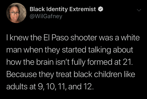 shooter: Black Identity Extremist  @WilGafney  Iknew the El Paso shooter was a white  man when they started talking about  how the brain isn't fully formed at 21.  Because they treat black children like  adults at 9,10,11, and 12.