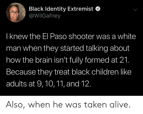 Alive, Children, and Taken: Black Identity Extremist  @WilGafney  T knew the El Paso shooter was a white  man when they started talking about  how the brain isn't fully formed at 21.  Because they treat black children like  adults at 9,10,11, and 12. Also, when he was taken alive.