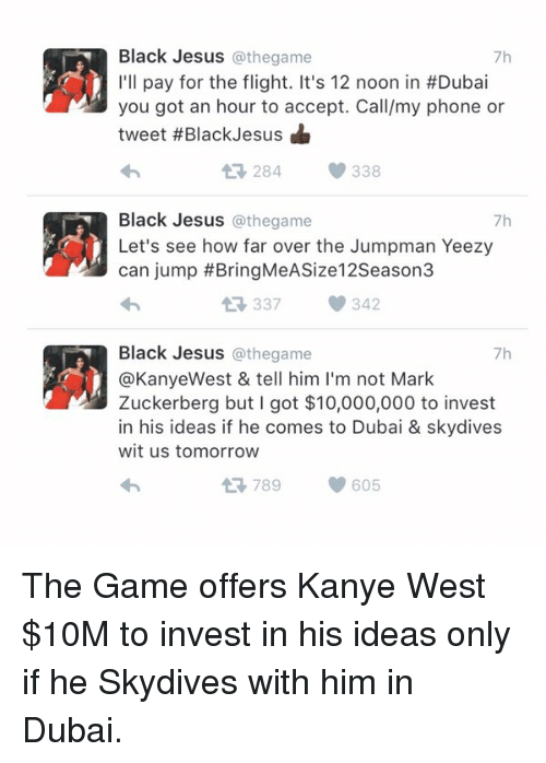 Jesus, Jumpman, and Kanye: Black Jesus  @thegame  7h  I'll pay for the flight. It's 12 noon in #Dubai  you got an hour to accept. Call/my phone or  tweet #Black Jesus  284 338  Black Jesus  @the game  7h  Let's see how far over the Jumpman Yeezy  can jump BringMeASize12Season3  337 342  Black Jesus @the game  7h  @Kanye West & tell him l'm not Mark  Zuckerberg but I got $10,000,000 to invest  in his ideas if he comes to Dubai & skydives  wit us tomorrow  At 789 605 The Game offers Kanye West $10M to invest in his ideas only if he Skydives with him in Dubai.