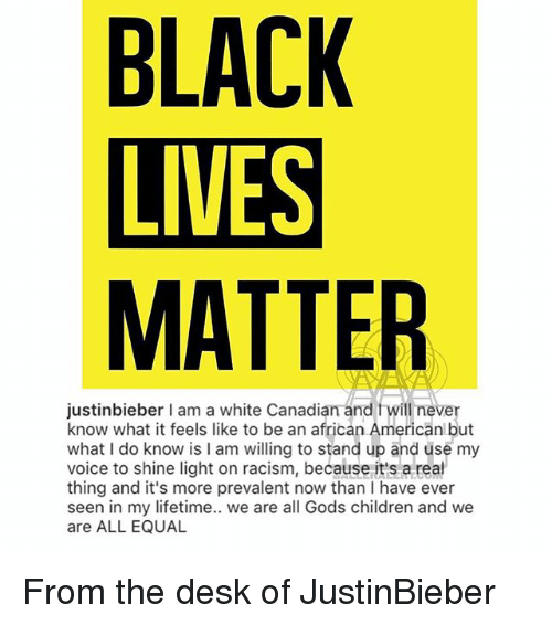 Black Lives Matter, Children, and Memes: BLACK  LIVES  MATTER  justinbieber I am a white Canadian and fwill never  know what it feels like to be an african Americanl but  what I do know is I am willing to stand up and üse my  voice to shine light on racism, because it's a real  thing and it's more prevalent now than I have ever  seen in my lifetime.. we are all Gods children and we  are ALL EQUAL From the desk of JustinBieber