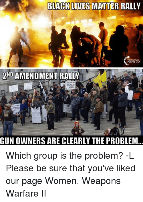 Black Lives Matter, Black Lives Matter, and Memes: BLACK LIVES MATTER RALLY  POINT USA  2ND AMENDMENT RALLY  FROM MY  COLD DEAD  Not  GUNOWNERS ARE CLEARLY THE PROBLEM Which group is the problem? -L  Please be sure that you've liked our page Women, Weapons Warfare II