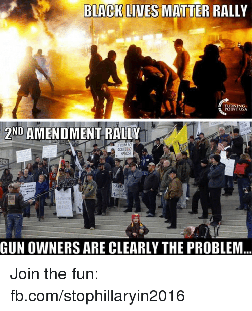 Black Lives Matter, Black Lives Matter, and Memes: BLACK LIVES MATTER RALLY  POINT USA  2ND AMENDMENT RALLY  FROM MY  COLD DEAD  Not  GUNOWNERS ARE CLEARLY THE PROBLEM Join the fun: fb.com/stophillaryin2016