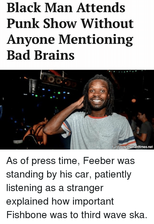 Storys: Black Man Attends  Punk Show Without  Anyone Mentioning  Bad Brains  Full Storys thehardtimes.net As of press time, Feeber was standing by his car, patiently listening as a stranger explained how important Fishbone was to third wave ska.
