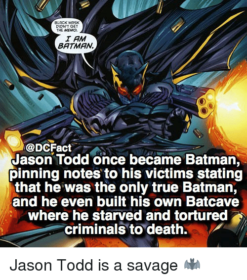 batcave: BLACK MASK  DIDNT GET  THE MEMO.  I AM  BATMAN  @DCFact  Jason Todd once became Batman  pinning notes to his victims stating  that he was the only true Batman,  and he even built his own Batcave  where he starved and tortured  criminals to death. Jason Todd is a savage 🦇