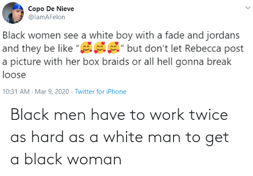Work: Black men have to work twice as hard as a white man to get a black woman